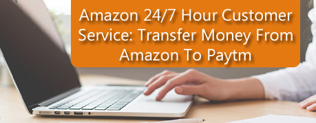 Amazon 24/7 Hour Customer Service: Transfer Money From Amazon To Paytm