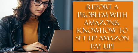 Report A Problem With Amazon& Knowhow To Set Up Amazon Pay UPI